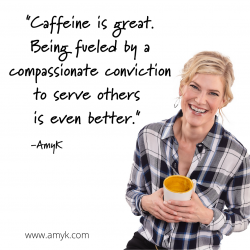Caffeine is great. Being fueled by a compassionate conviction to serve others is even better.